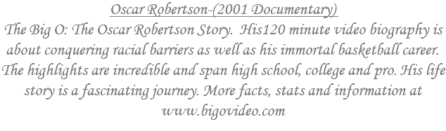 Oscar Robertson-(2001 Documentary) This is only the opening two minutes of his video biography entitled The Big O: The Oscar Robertson Story. Contracts and previous commitments prevent us from posting the entire 120 minute video biography for free viewing. His story is as much about conquering racial barriers and helping create equality for future generations as it is about his immortal basketball career. The highlights are incredible and span high school, college and pro. His life story is fascinating. The entire two hour DVD program can be purchased at www.bigovideo.com