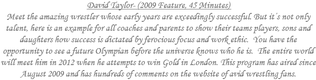 David Taylor- (2009 Feature, 45 Minutes) Meet the amazing wrestler whose early years are exceedingly successful. But it's not only talent, here is an example for all coaches and parents to show their teams players, sons and daughters how success is dictated by ferocious focus and work ethic. You have the opportunity to see a future Olympian before the universe knows who he is. The entire world will meet him in 2012 when he attempts to win Gold in London. This program has aired since August 2009 and has hundreds of comments on the website of avid wrestling fans www.flowrestling.com