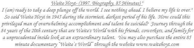 "Waite Hoyt- (1997. Biography, 85 Minutes) "" I (am) ready to take a deep plunge off the world. I see nothing ahead. I believe my life is over."" So said Waite Hoyt in 1945 during the stormiest, darkest period of his life. How could this privileged man of overwhelming accomplishment and talent be suicidal? Journey through the 84 years of the 20th century that are Waite's World with his friends, coworkers, and family for a unprecedented inside look at an extraordinary talent. You may also purchase the entire 85 minute documentary ""Waite's World"" through the website www.waitehoyt.com"