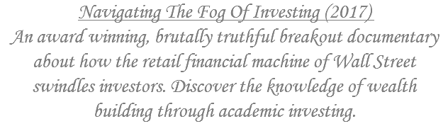 Navigating The Fog Of Investing (2017) An award winning, brutally truthful breakout documentary about how the retail financial machine of Wall Street swindles investors. Discover the knowledge of wealth building through academic investing.