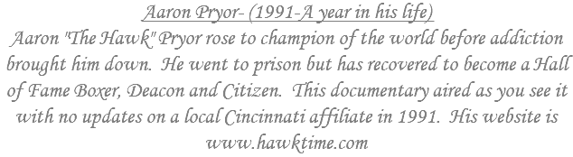 "Aaron Pryor- (1991-A year in his life) Aaron ""The Hawk"" Pryor rose to champion of the world before addiction brought him down. He went to prison but has recovered to become a Hall of Fame Boxer, Deacon and Citizen. This documentary aired as you see it with no updates on a local Cincinnati affiliate in 1991. His website is www.hawktime.com"